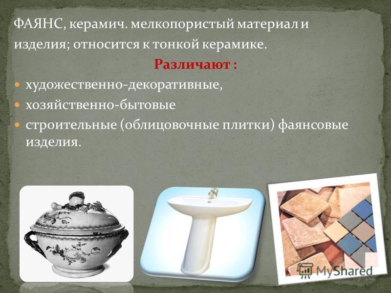 ФАЯНС, керамич. мелкопористый материал и изделия; относится к тонкой керамике. Различают : художественно-декоративные, хозяйственно-бытовые строительные (облицовочные плитки) фаянсовые изделия.