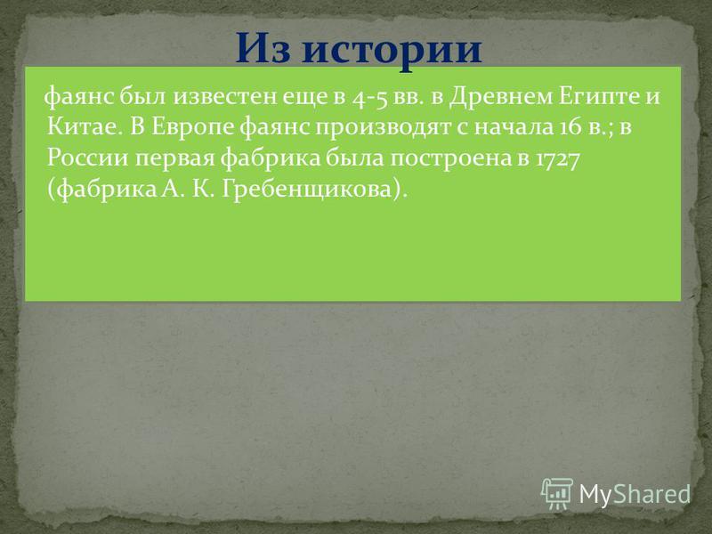 Из истории фаянс был известен еще в 4-5 вв. в Древнем Египте и Китае. В Европе фаянс производят с начала 16 в.; в России первая фабрика была построена в 1727 (фабрика А. К. Гребенщикова).