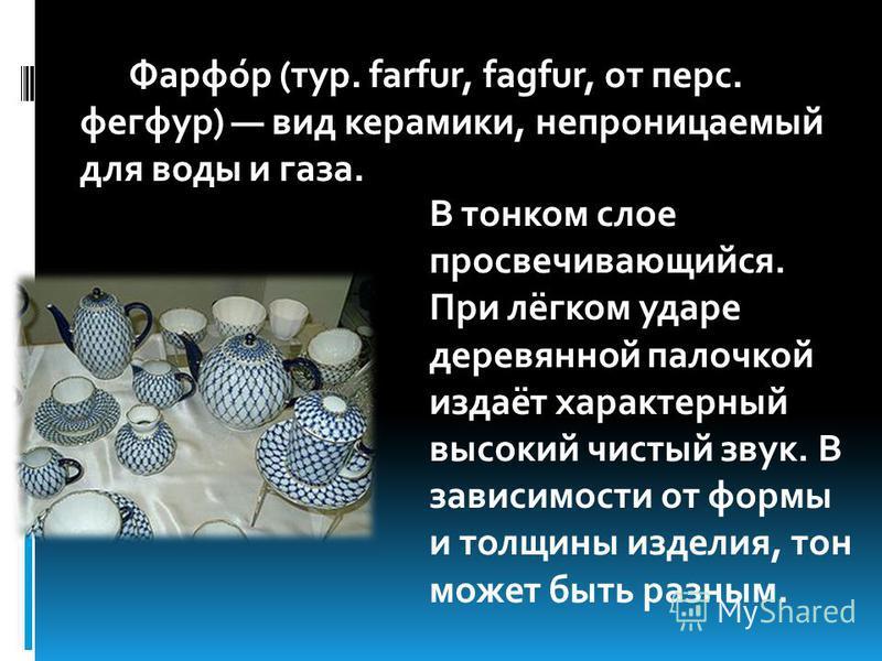 Фарфо́р (тур. farfur, fagfur, от перс. фегфур) вид керамики, непроницаемый для воды и газа. В тонком слое просвечивающийся. При лёгком ударе деревянной палочкой издаёт характерный высокий чистый звук. В зависимости от формы и толщины изделия, тон мож