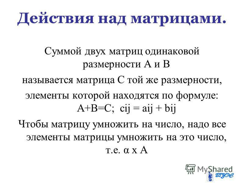 Действия над матрицами. Суммой двух матриц одинаковой размерности А и В называется матрица С той же размерности, элементы которой находятся по формуле: А+В=С; cij = aij + bij Чтобы матрицу умножить на число, надо все элементы матрицы умножить на это