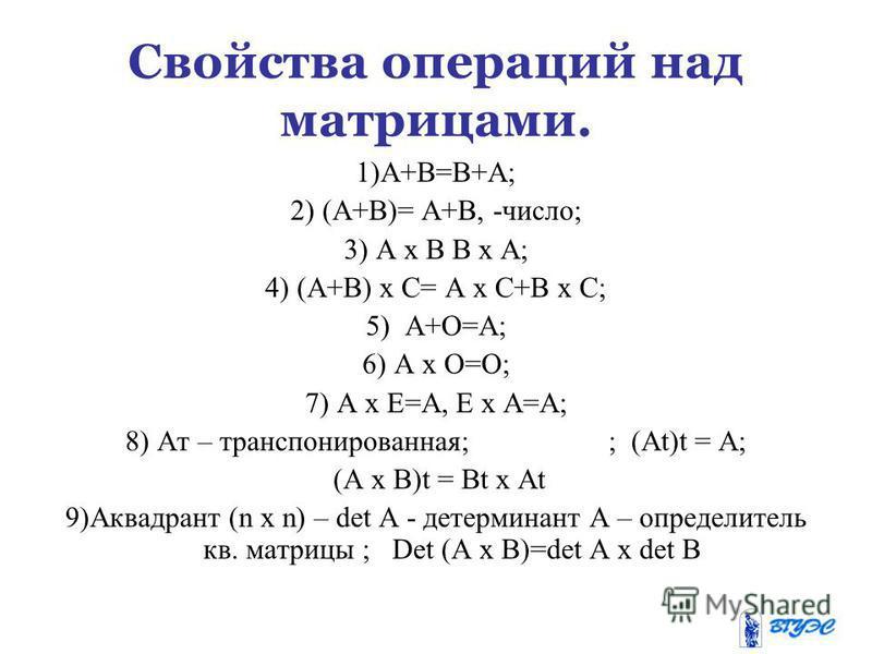 Свойства операций над матрицами. 1)А+В=В+А; 2) (А+В)= А+В, -число; 3) А х В В х А; 4) (А+В) х С= А х С+В х С; 5) А+О=А; 6) А х О=О; 7) А х Е=А, Е х А=А; 8) Ат – транспонированная; ; (At)t = A; (A х B)t = Bt х At 9)Аквадрант (n х n) – det A - детермин