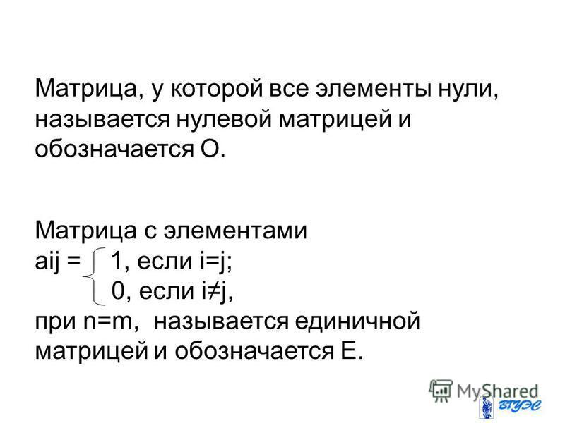 Матрица с элементами aij = 1, если i=j; 0, если ij, при n=m, называется единичной матрицей и обозначается Е. Матрица, у которой все элементы нули, называется нулевой матрицей и обозначается О.