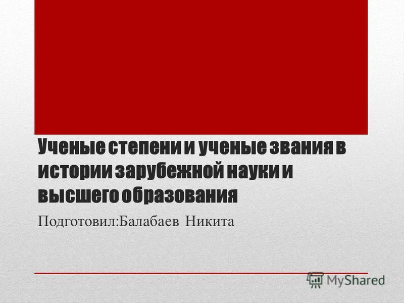 Ученые степени и ученые звания в истории зарубежной науки и высшего образования Подготовил:Балабаев Никита