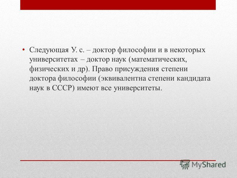 Следующая У. с. – доктор философии и в некоторых университетах – доктор наук (математических, физических и др). Право присуждения степени доктора философии (эквивалентна степени кандидата наук в СССР) имеют все университеты.