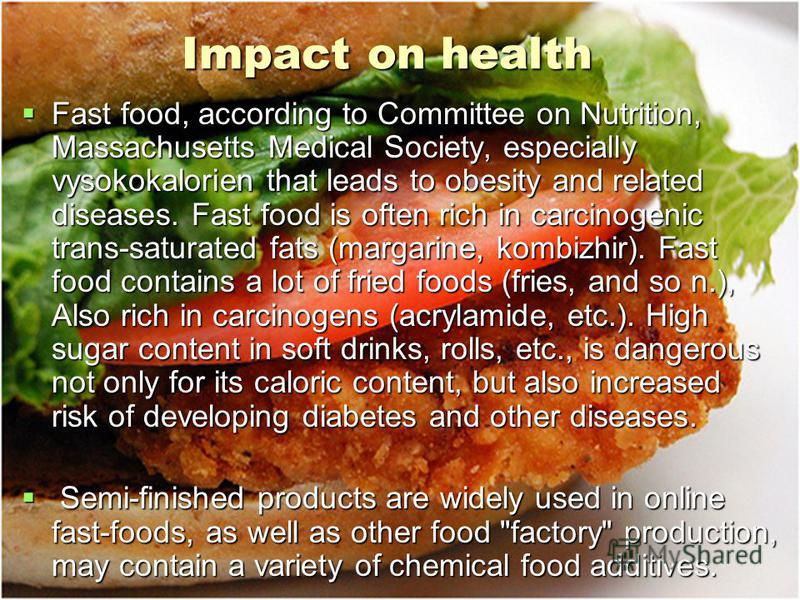Impact on health Impact on health Fast food, according to Committee on Nutrition, Massachusetts Medical Society, especially vysokokalorien that leads to obesity and related diseases. Fast food is often rich in carcinogenic trans-saturated fats (marga