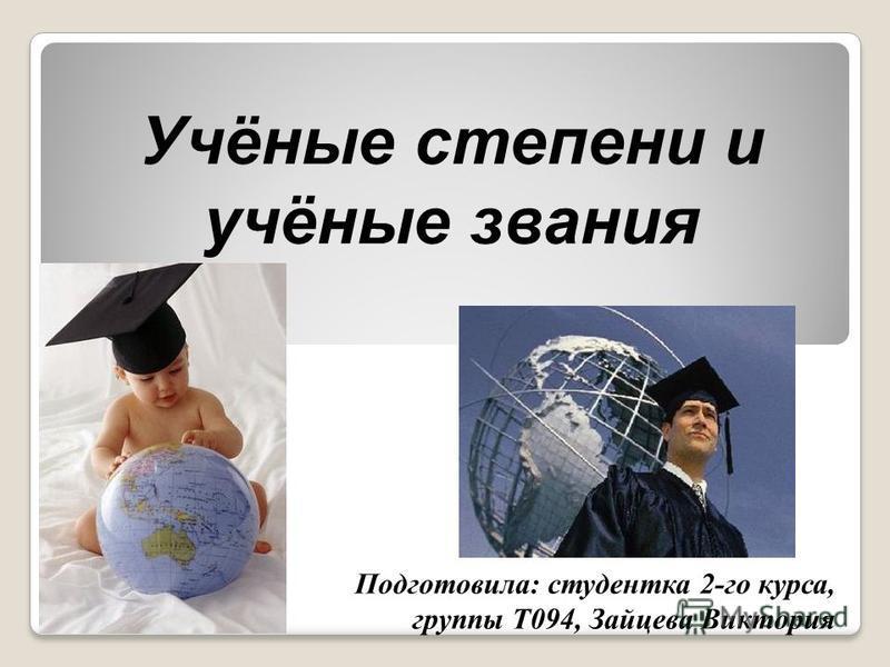 Учёные степени и учёные звания Подготовила: студентка 2-го курса, группы Т094, Зайцева Виктория
