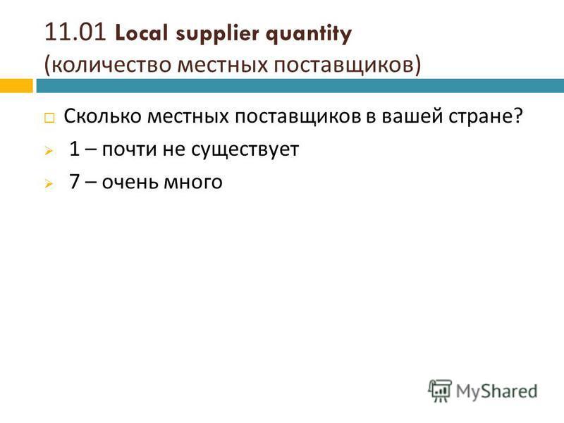 11.01 Local supplier quantity ( количество местных поставщиков ) Сколько местных поставщиков в вашей стране ? 1 – почти не существует 7 – очень много