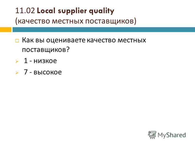 11.02 Local supplier quality ( качество местных поставщиков ) Как вы оцениваете качество местных поставщиков ? 1 - низкое 7 - высокое