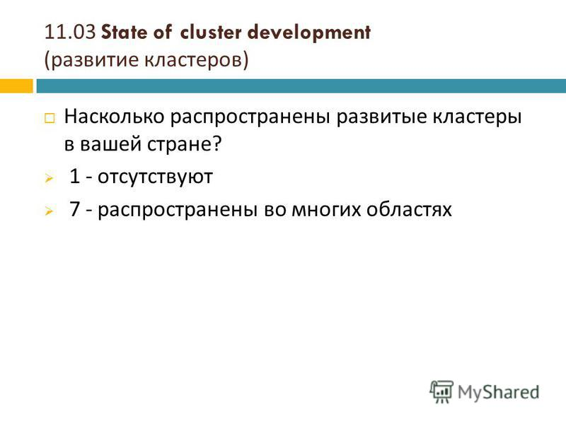 11.03 State of cluster development ( развитие кластеров ) Насколько распространены развитые кластеры в вашей стране ? 1 - отсутствуют 7 - распространены во многих областях