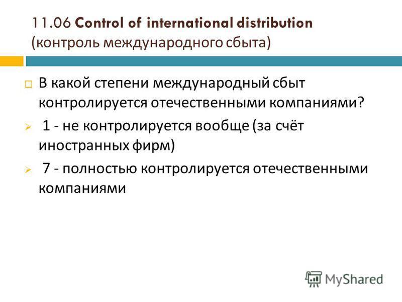 11.06 Control of international distribution ( контроль международного сбыта ) В какой степени международный сбыт контролируется отечественными компаниями ? 1 - не контролируется вообще ( за счёт иностранных фирм ) 7 - полностью контролируется отечест