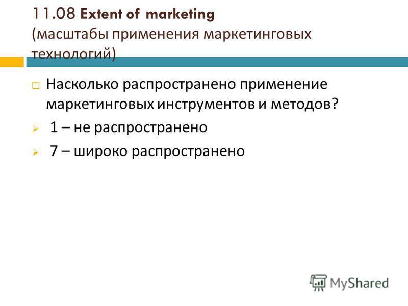 11.08 Extent of marketing ( масштабы применения маркетинговых технологий ) Насколько распространено применение маркетинговых инструментов и методов ? 1 – не распространено 7 – широко распространено