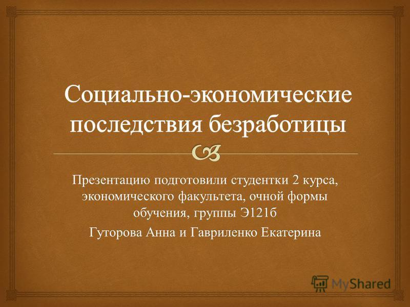 Презентацию подготовили студентки 2 курса, экономического факультета, очной формы обучения, группы Э 121 б Гуторова Анна и Гавриленко Екатерина