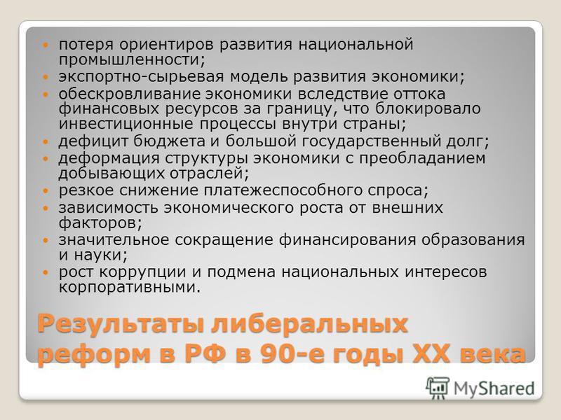 Результаты либеральных реформ в РФ в 90-е годы XX века потеря ориентиров развития национальной промышленности; экспортно-сырьевая модель развития экономики; обескровливание экономики вследствие оттока финансовых ресурсов за границу, что блокировало и