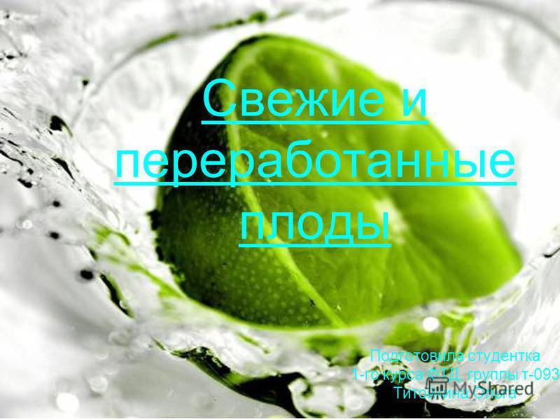 Свежие и переработанные плоды Подготовила студентка 1-го курса ФТД, группы т-093 Титойкина Ольга