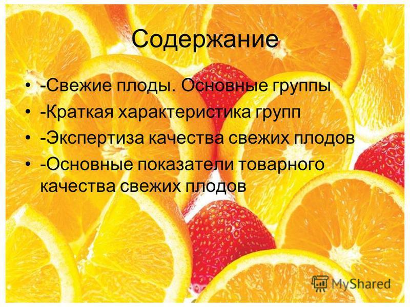 Содержание -Свежие плоды. Основные группы -Краткая характеристика групп -Экспертиза качества свежих плодов -Основные показатели товарного качества свежих плодов
