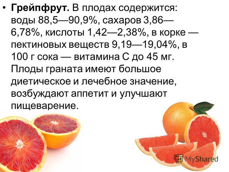 Грейпфрут. В плодах содержится: воды 88,590,9%, сахаров 3,86 6,78%, кислоты 1,422,38%, в корке пектиновых веществ 9,1919,04%, в 100 г сока витамина С до 45 мг. Плоды граната имеют большое диетическое и лечебное значение, возбуждают аппетит и улучшают