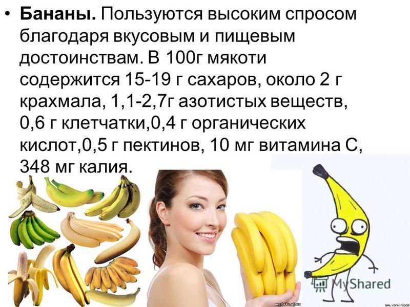 Бананы. Пользуются высоким спросом благодаря вкусовым и пищевым достоинствам. В 100 г мякоти содержится 15-19 г сахаров, около 2 г крахмала, 1,1-2,7 г азотистых веществ, 0,6 г клетчатки,0,4 г органических кислот,0,5 г пектинов, 10 мг витамина С, 348
