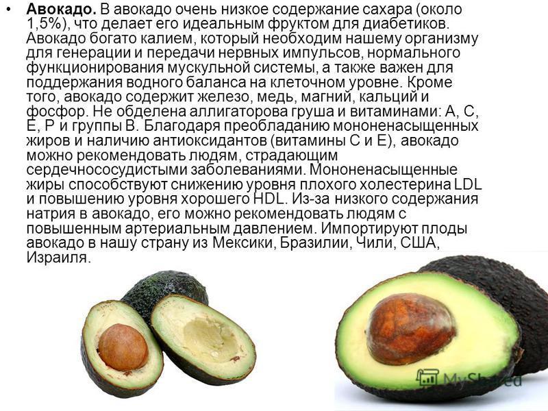 Авокадо. В авокадо очень низкое содержание сахара (около 1,5%), что делает его идеальным фруктом для диабетиков. Авокадо богато калием, который необходим нашему организму для генерации и передачи нервных импульсов, нормального функционирования мускул