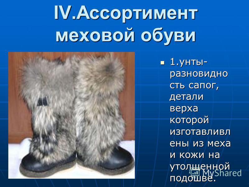 IV.Ассортимент меховой обуви 1.унты- разновидность сапог, детали верха которой изготавливал ены из меха и кожи на утолщенной подошве. 1.унты- разновидность сапог, детали верха которой изготавливал ены из меха и кожи на утолщенной подошве.