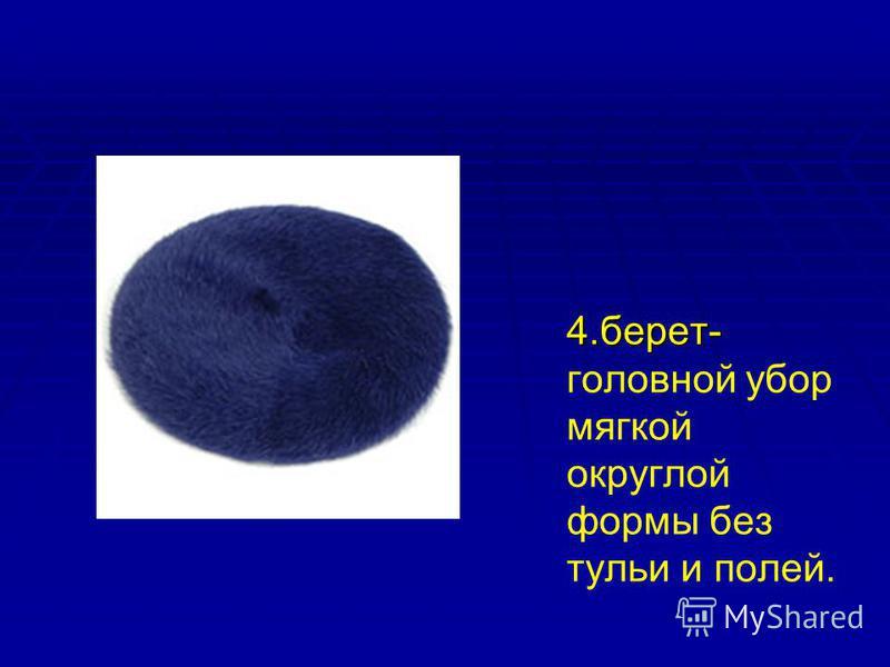4.берет- 4.берет- головной убор мягкой округлой формы без тульи и полей.