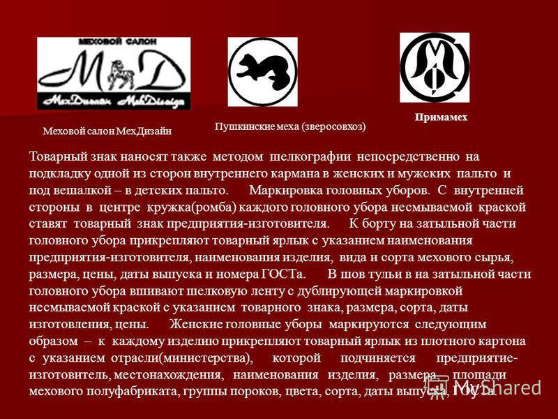 Меховой салон Мех Дизайн Пушкинские меха (зверосовхоз) Примамех Товарный знак наносят также методом шелкографии непосредственно на подкладку одной из сторон внутреннего кармана в женских и мужских пальто и под вешалкой – в детских пальто. Маркировка