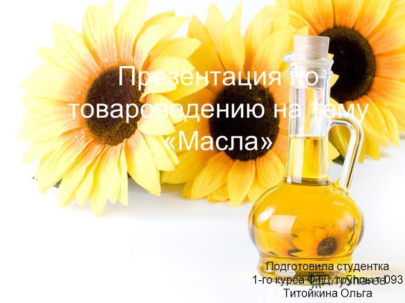 Презентация по товароведению на тему «Масла» Подготовила студентка 1-го курса ФТД, группы т-093 Титойкина Ольга