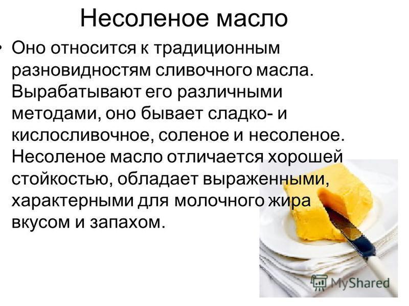 Несоленое масло Оно относится к традиционным разновидностям сливочного масла. Вырабатывают его различными методами, оно бывает сладко- и кислосливочное, соленое и несоленое. Несоленое масло отличается хорошей стойкостью, обладает выраженными, характе