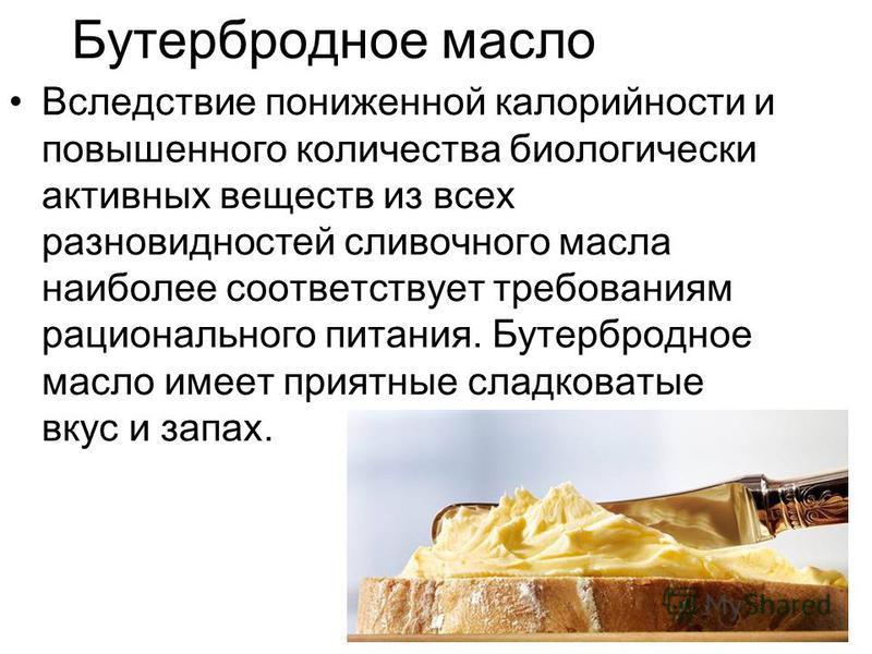 Бутербродное масло Вследствие пониженной калорийности и повышенного количества биологически активных веществ из всех разновидностей сливочного масла наиболее соответствует требованиям рационального питания. Бутербродное масло имеет приятные сладковат