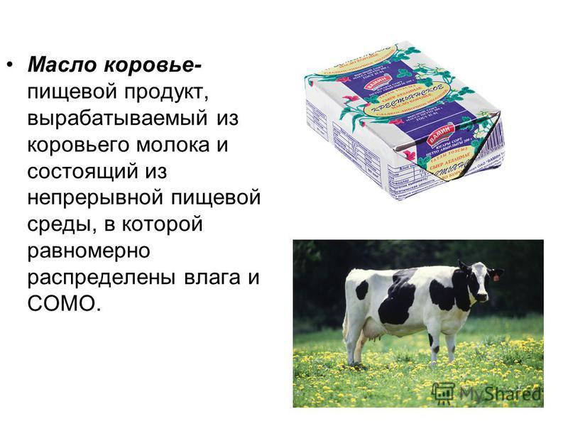 Масло коровье- пищевой продукт, вырабатываемый из коровьего молока и состоящий из непрерывной пищевой среды, в которой равномерно распределены влага и СОМО.