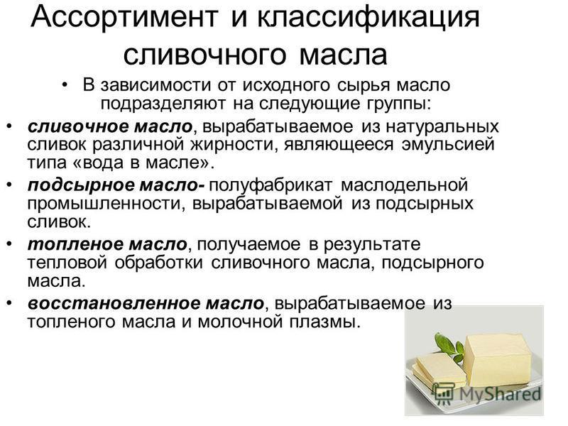Ассортимент и классификация сливочного масла В зависимости от исходного сырья масло подразделяют на следующие группы: сливочное масло, вырабатываемое из натуральных сливок различной жирности, являющееся эмульсией типа «вода в масле». подсырное масло-
