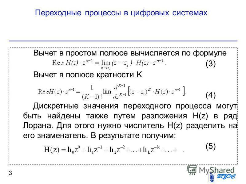 Переходные процессы в цифровых системах 3 Вычет в простом полюсе вычисляется по формуле (3) Вычет в полюсе кратности K (4) Дискретные значения переходного процесса могут быть найдены также путем разложения H(z) в ряд Лорана. Для этого нужно числитель