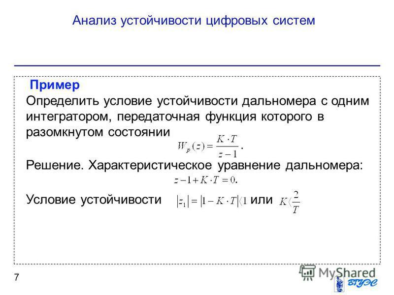 Анализ устойчивости цифровых систем 7 Пример Определить условие устойчивости дальномера с одним интегратором, передаточная функция которого в разомкнутом состоянии Решение. Характеристическое уравнение дальномера: Условие устойчивости или