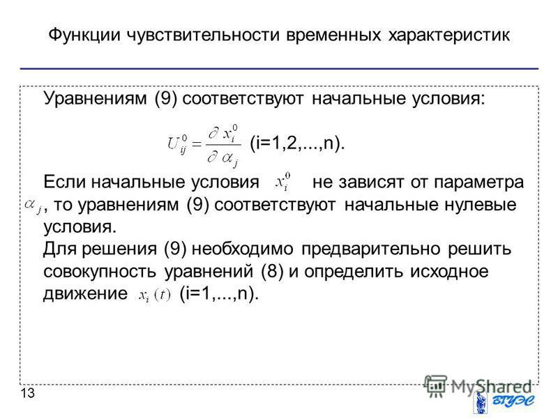 Функции чувствительности временных характеристик 13 Уравнениям (9) соответствуют начальные условия: (i=1,2,...,n). Если начальные условия не зависят от параметра, то уравнениям (9) соответствуют начальные нулевые условия. Для решения (9) необходимо п