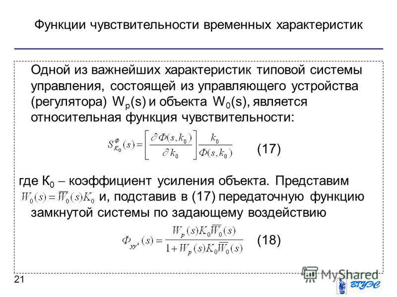 Функции чувствительности временных характеристик 21 Одной из важнейших характеристик типовой системы управления, состоящей из управляющего устройства (регулятора) W p (s) и объекта W 0 (s), является относительная функция чувствительности: (17) где К