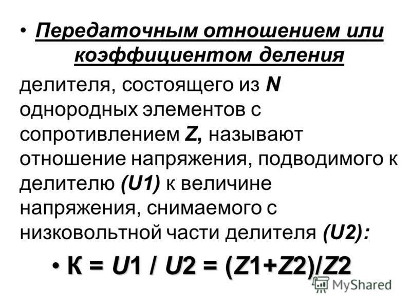 Передаточным отношением или коэффициентом деления делителя, состоящего из N однородных элементов с сопротивлением Z, называют отношение напряжения, подводимого к делителю (U1) к величине напряжения, снимаемого с низковольтной части делителя (U2): К =