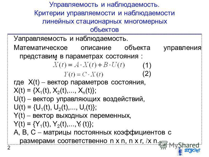Управляемость и наблюдаемость. Критерии управляемости и наблюдаемости линейных стационарных многомерных объектов 2 Уаправляемость и наблюдаемость. Математическое описание объекта управления представим в параметрах состояния : (1) (2) гдеX(t) вектор п