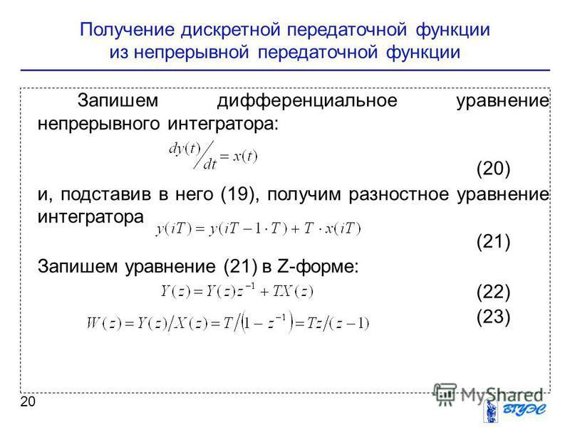 Получение дискретной передаточной функции из непрерывной передаточной функции 20 Запишем дифференциальное уравнение непрерывного интегратора: (20) и, подставив в него (19), получим разностное уравнение интегратора (21) Запишем уравнение (21) в Z-форм