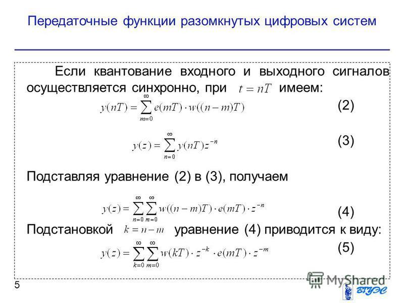 Передаточные функции разомкнутых цифровых систем 5 Если квантование входного и выходного сигналов осуществляется синхронно, при имеем: (2) (3) Подставляя уравнение (2) в (3), получаем (4) Подстановкой уравнение (4) приводится к виду: (5)