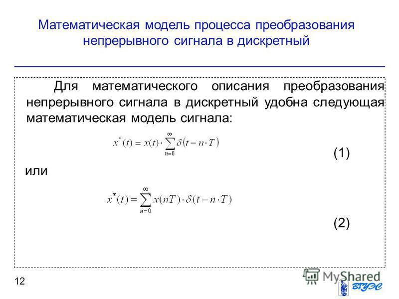Математическая модель процесса преобразования непрерывного сигнала в дискретный 12 Для математического описания преобразования непрерывного сигнала в дискретный удобна следующая математическая модель сигнала: (1) или (2)