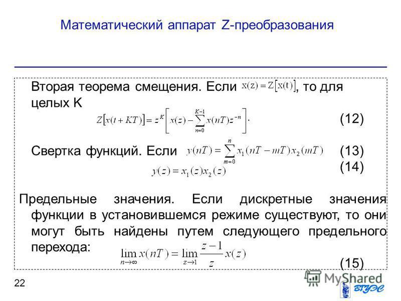 Математический аппарат Z-преобразования 22 Вторая теорема смещения. Если, то для целых K (12) Cвертка функций. Если (13) (14) Предельные значения. Если дискретные значения функции в установившемся режиме существуют, то они могут быть найдены путем сл