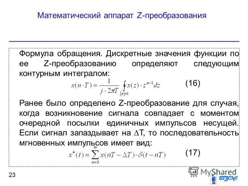 Математический аппарат Z-преобразования 23 Формула обращения. Дискретные значения функции по ее Z-преобразованию определяют следующим контурным интегралом: (16) Ранее было определено Z-преобразование для случая, когда возникновение сигнала совпадает