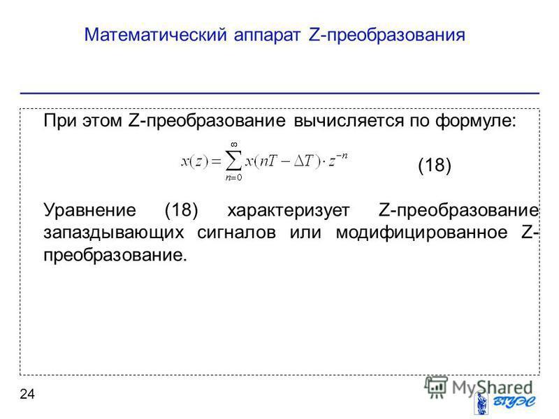 Математический аппарат Z-преобразования 24 При этом Z-преобразование вычисляется по формуле: (18) Уравнение (18) характеризует Z-преобразование запаздывающих сигналов или модифицированное Z- преобразование.