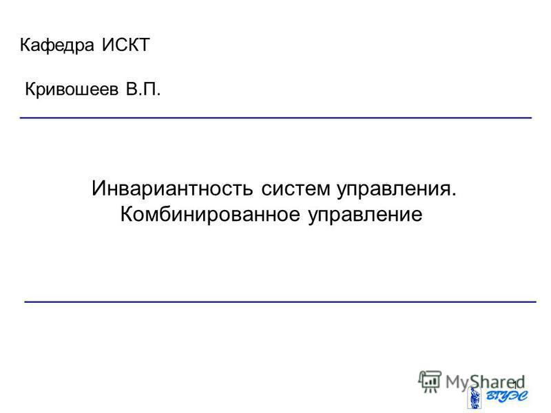 1 Инвариантность систем управления. Комбинированное управление Кафедра ИСКТ Кривошеев В.П.