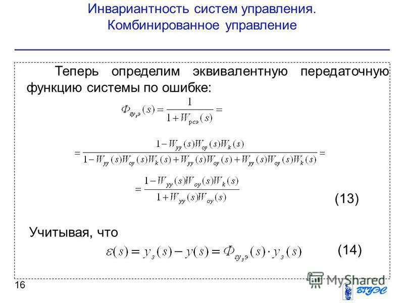 Инвариантность систем управления. Комбинированное управление 16 Теперь определим эквивалентную передаточную функцию системы по ошибке: (13) Учитывая, что (14)