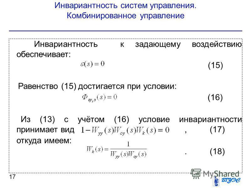 Инвариантность систем управления. Комбинированное управление 17 Инвариантность к задающему воздействию обеспечивает: (15) Равенство (15) достигается при условии: (16) Из (13) с учётом (16) условие инвариантности принимает вид,(17) откуда имеем:.(18)