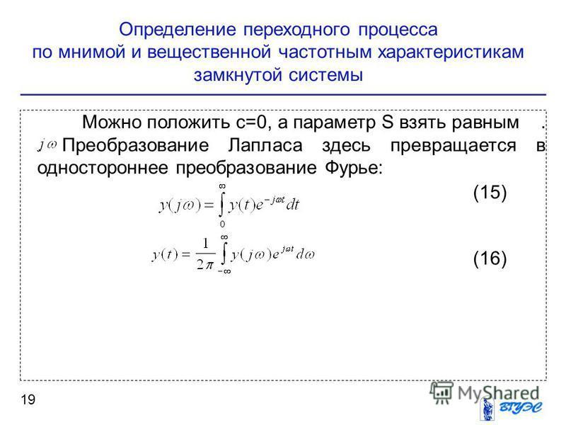 Определение переходного процесса по мнимой и вещественной частотным характеристикам замкнутой системы 19 Можно положить c=0, а параметр S взять равным.. Преобразование Лапласа здесь превращается в одностороннее преобразование Фурье: (15) (16)