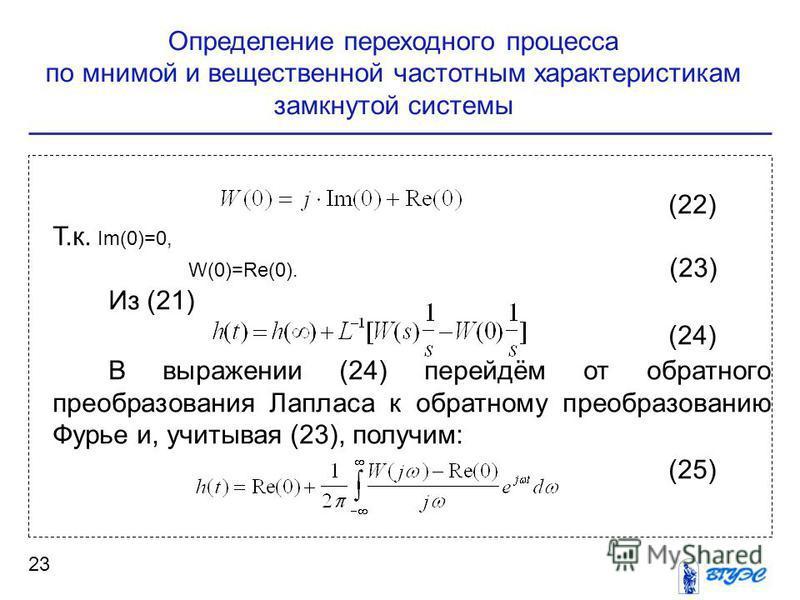 Определение переходного процесса по мнимой и вещественной частотным характеристикам замкнутой системы 23 (22) Т.к. Im(0)=0, W(0)=Re(0). (23) Из (21) (24) В выражении (24) перейдём от обратного преобразования Лапласа к обратному преобразованию Фурье и