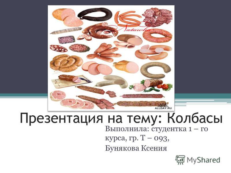 Презентация на тему: Колбасы Выполнила: студентка 1 – го курса, гр. Т – 093, Бунякова Ксения