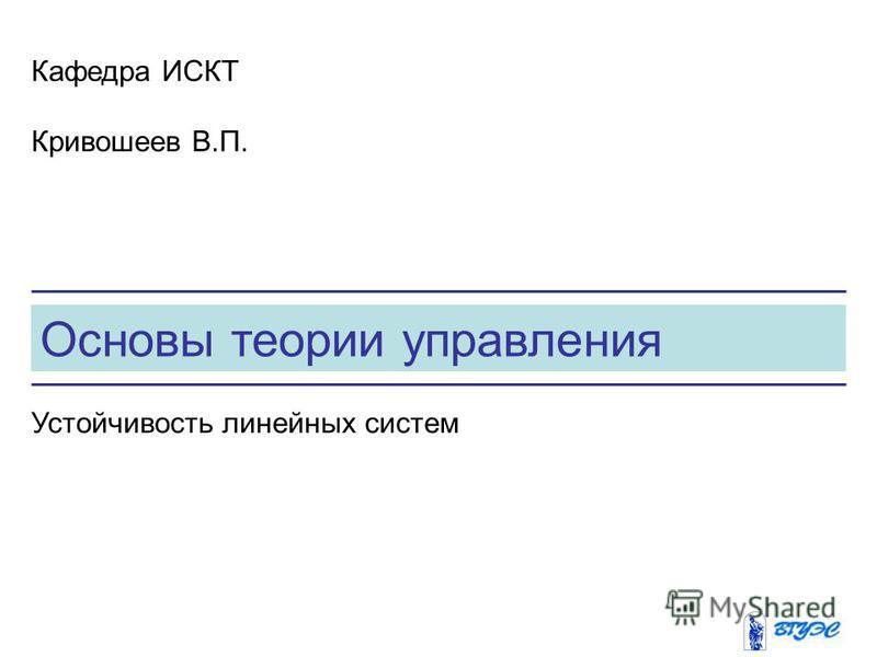 Основы теории управления Кафедра ИСКТ Кривошеев В.П. Устойчивость линейных систем