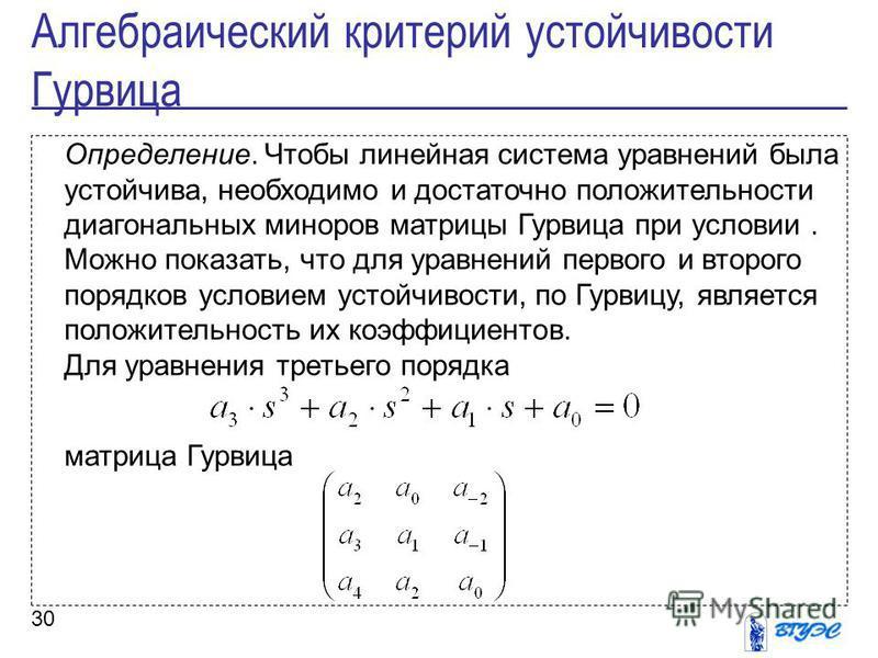 30 Определение. Чтобы линейная система уравнений была устойчива, необходимо и достаточно положительности диагональных миноров матрицы Гурвица при условии. Можно показать, что для уравнений первого и второго порядков условием устойчивости, по Гурвицу,